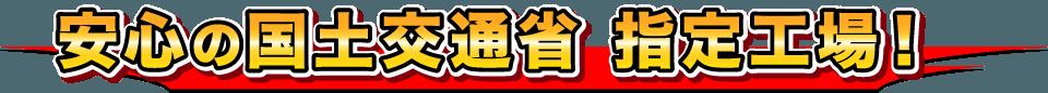 安心の国土交通省 指定工場!